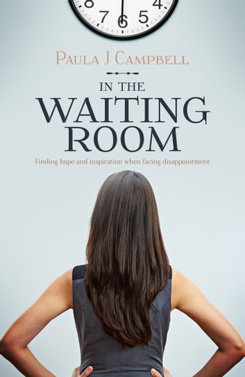 In The Waiting Room: Finding Hope And Inspiration When Facing Disappointment ebook by Paula J. Campbell