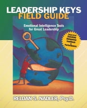 Leadership Keys Field Guide: Emotional Intelligence Tools for Great Leadership ebook by Reldan S Nadler PsyD