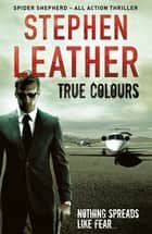 True Colours (The 10th Spider Shepherd Thriller) - The 10th Spider Shepherd Thriller ebook by Stephen Leather