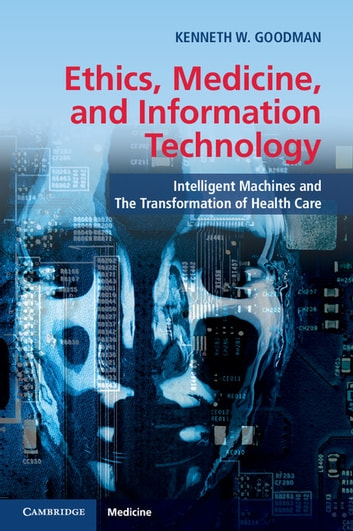 Ethics, Medicine, and Information Technology - Intelligent Machines and the Transformation of Health Care ebook by Kenneth W. Goodman