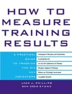 How to Measure Training Results - A Practical Guide to Tracking the Six Key Indicators ebook by Jack Phillips, Ron Stone