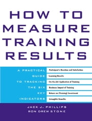 How to Measure Training Results - A Practical Guide to Tracking the Six Key Indicators ebook by Jack Phillips,Ron Stone