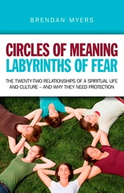 Circles of Meaning, Labyrinths of Fear - The twenty-two relationships of a spiritual life and culture - and why they need protection E-bok by Brendan Myers