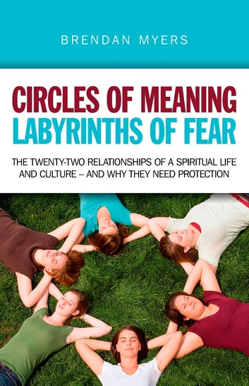 Circles of Meaning, Labyrinths of Fear - The twenty-two relationships of a spiritual life and culture - and why they need protection ebook by Brendan Myers
