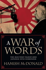 A War of Words: The Man Who Talked 4000 Japanese Into Surrender ebook by McDonald, Hamish
