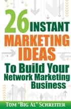 "26 Instant Marketing Ideas To Build Your Network Marketing Business ebook by Tom ""Big Al"" Schreiter"