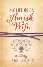 My Life as An Amish Wife - A Diary ebook by Lena Yoder