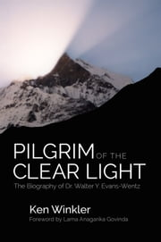 Pilgrim of the Clear Light - The Biography of Dr. Walter Y. Evans-Wentz ebook by Ken Winkler