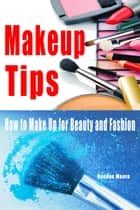 Makeup Tips: How to Make Up for Beauty and Fashion ebook by Deedee Moore