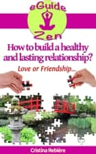 How to build a healthy and lasting relationship? - Love or friendship ebook by Cristina Rebiere