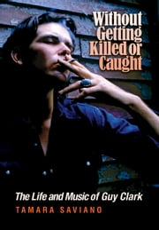 Without Getting Killed or Caught - The Life and Music of Guy Clark ebook by Tamara Saviano