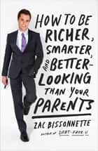 How to Be Richer, Smarter, and Better-Looking Than Your Parents ebook by Zac Bissonnette