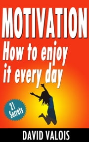 Motivation. How To Enjoy It Every Day ebook by David Valois