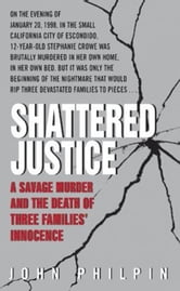Shattered Justice - A Savage Murder and the Death of Three Families' Innocence ebook by John Philpin
