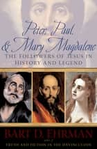 Peter, Paul and Mary Magdalene - The Followers of Jesus in History and Legend ebook by Bart D Ehrman