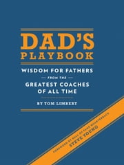 Dad's Playbook - Wisdom for Fathers from the Greatest Coaches of All Time ebook by Tom Limbert,Steve Young