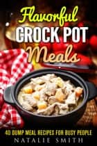 Flavorful Crock Pot Meals: 40 Dump Meal Recipes for Busy People - Slow Cooker Meals ebook by Natalie Smith