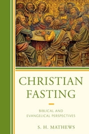 Christian Fasting - Biblical and Evangelical Perspectives ebook by S. H. Mathews
