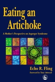 Eating an Artichoke - A Mother's Perspective on Asperger Syndrome ebook by Echo R Fling,Tony Attwood