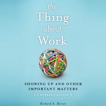 The Thing About Work - Showing Up and Other Important Matters [A Worker's Manual] audiobook by Richard A. Moran