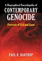 A Biographical Encyclopedia of Contemporary Genocide: Portraits of Evil and Good ebook by Paul R. Bartrop