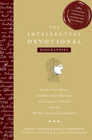 The Intellectual Devotional Biographies - Revive Your Mind, Complete Your Education, and Acquaint Yourself with the World's Greatest Personalities ebook by David S. Kidder,Noah D. Oppenheim