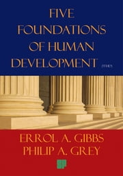 Five Foundations of Human Development - A Proposal for Our Survival in the Twenty-First Century and the New Millennium ebook by Errol A. Gibbs & Philip A. Grey