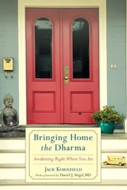 Bringing Home the Dharma - Awakening Right Where You Are ebook by Jack Kornfield,Daniel Siegel