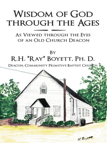 "Wisdom of God Through the Ages - As Viewed Through the Eyes of an Old Church Deacon ebook by R.H. ""Ray"" Boyett, Ph. D."
