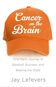 Cancer on the Brain: One Man's Journey of Baseball, Business, and Beating the Odds ebook by Jay Lefevers