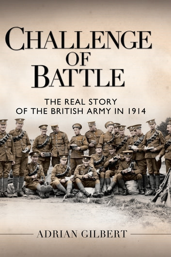 Challenge of Battle - The Real Story of the British Army in 1914 ebook by Adrian Gilbert