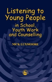Listening to Young People in School, Youth Work and Counselling ebook by Luxmoore, Nick