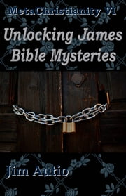 MetaChristianity VI: Unlocking James Bible Mysteries ebook by Jim Autio