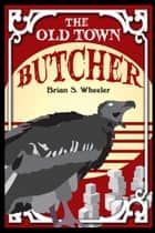 The Old Town Butcher ebook by Brian S. Wheeler