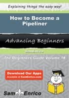 How to Become a Pipeliner - How to Become a Pipeliner ebook by Lenita Harden