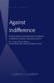 Against Indifference - Four Christian Responses to Jewish Suffering during the Holocaust (C. S. Lewis, Thomas Merton, Dietrich Bonhoeffer, André and Magda Trocmé) ebook by Carole J. Lambert