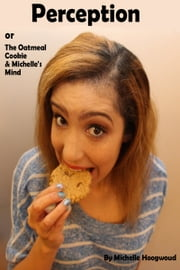 Perception or The Oatmeal Cookie & Michelle's Mind ebook by Michelle Hoogwoud