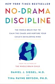No-Drama Discipline - The Whole-Brain Way to Calm the Chaos and Nurture Your Child's Developing Mind ebook by Daniel J. Siegel,Tina Payne Bryson