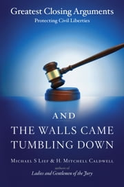 And the Walls Came Tumbling Down - Greatest Closing Arguments Protecting Civil Libertie ebook by Michael S Lief,H. Mitchell Caldwell