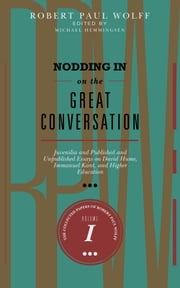 Nodding In On The Great Conversation - Juvenilia and Published and Unpublished Essays on David Hume, Immanuel Kant, and Higher Education ebook by Robert Paul Wolff
