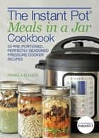 The Instant Pot® Meals in a Jar Cookbook - 50 Pre-Portioned, Perfectly Seasoned Pressure Cooker Recipes ebook by Pamela Ellgen