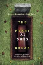 The Heart Does Break - Canadian Writers on Grief and Mourning ebook by Jean Baird, George Bowering