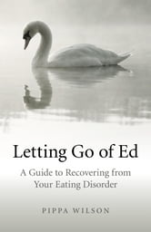 Letting Go of Ed: A Guide to Recovering from Your Eating Disorder - A Guide to Recovering from Your Eating Disorder ebook by Pippa Wilson