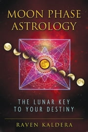 Moon Phase Astrology - The Lunar Key to Your Destiny ebook by Raven Kaldera