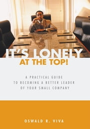 It's Lonely at the Top! - A Practical Guide to Becoming a Better Leader of Your Small Company ebook by Oswald R. Viva