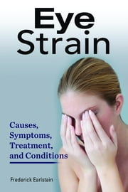 Eye Strain. Causes, Symptoms, Treatment, and Conditions ebook by Earlstein, Frederick