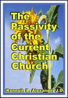 The Passivity of the Current Christian Church ebook by Kenneth B. Alexander, Sherrie Mobley
