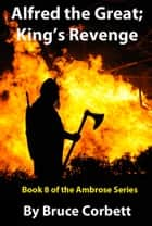 Alfred the Great; King's Revenge ebook by Bruce Corbett