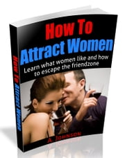 How To Attract Women - Learn What Women Like and How To Escape the Friend Zone ebook by A. Johnson