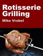 Rotisserie Grilling - 50 Recipes for Your Grill's Rotisserie ebook by Mike Vrobel